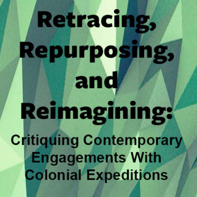 Retracing, Repurposing, and Reimagining: Critiquing Contemporary Engagements With Colonial Expeditions