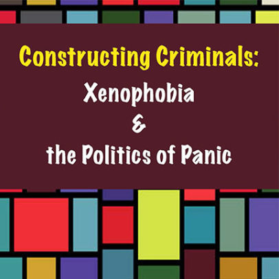 Constructing Criminals: Xenophobia and the Politics of Panic